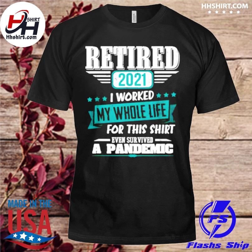 Retired 2021 I worked my whole life even survived a pandemic shirt