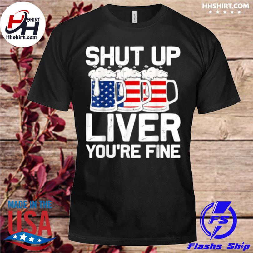 Shut Up Liver You're Fine 4th of July Beer USA Flag T Shirt