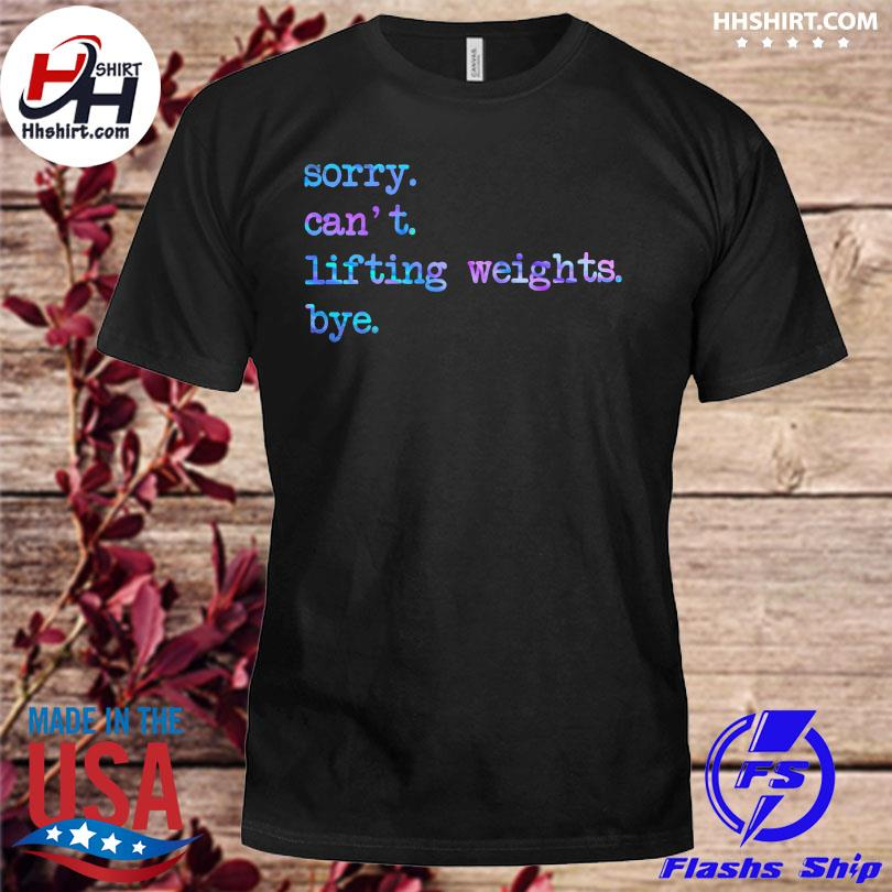 Sorry can't lifting weights bye shirt