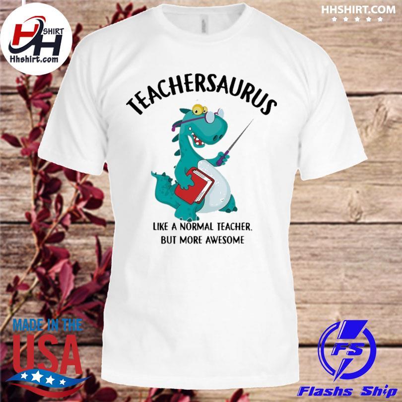 Teacher saurus like a normal teacher but more awesome shirt