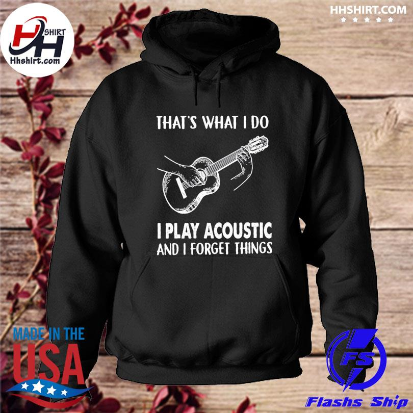 That's what I do I play acoustic and I forget thing s hoodie