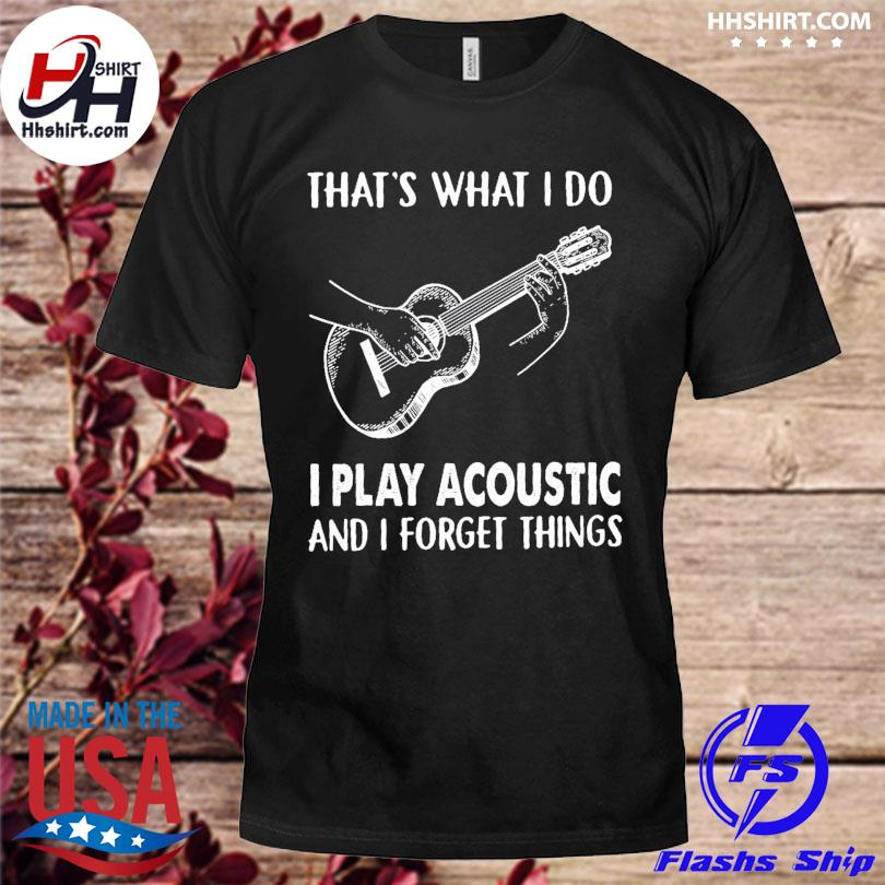 That's what I do I play acoustic and I forget thing shirt