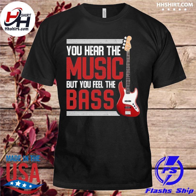 You feel the bass guitar shirt
