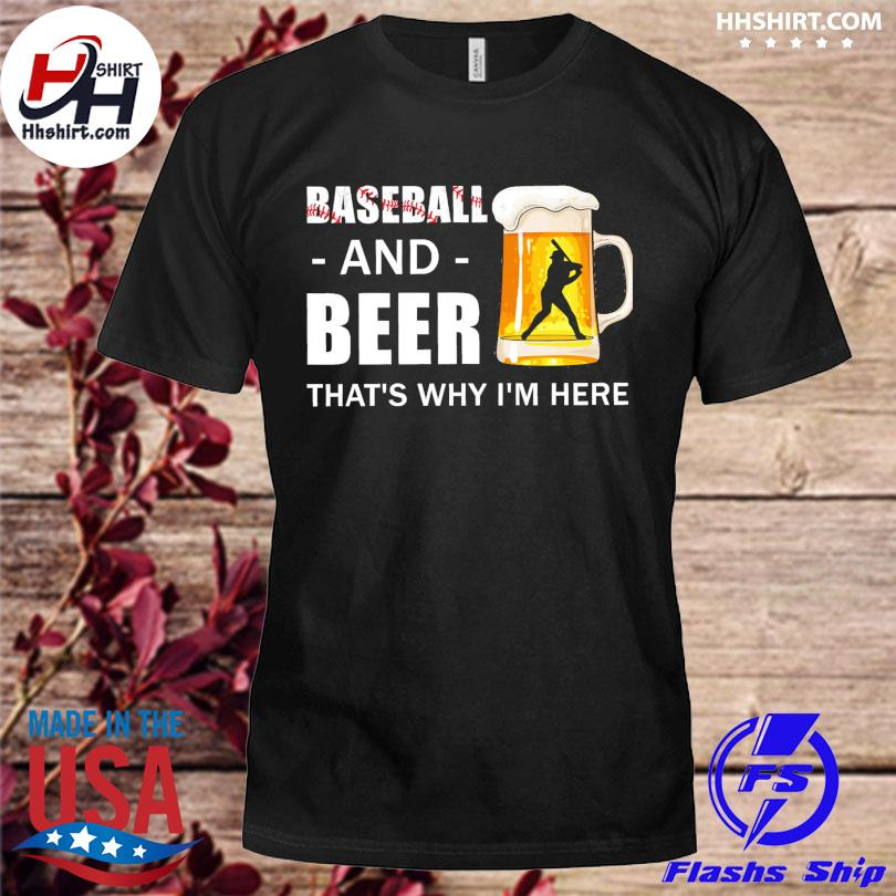 Baseball and beer thats why I'm here shirt