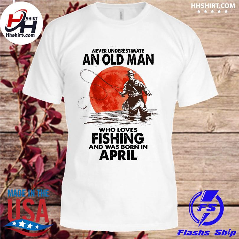 Never underestimate an old man who loves fishing and was born in April shirt