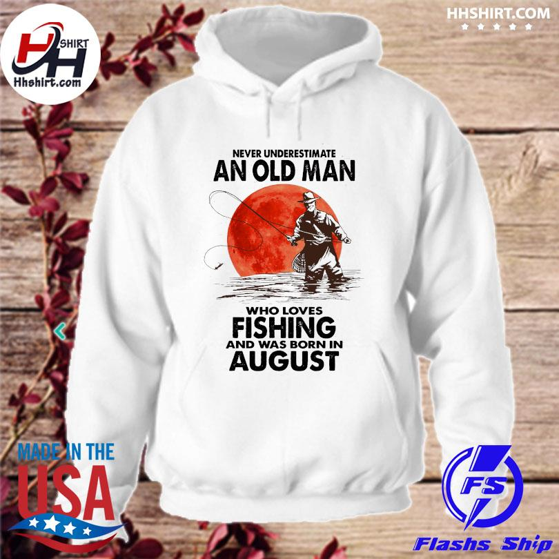 Never underestimate an old man who loves fishing and was born in August s hoodie