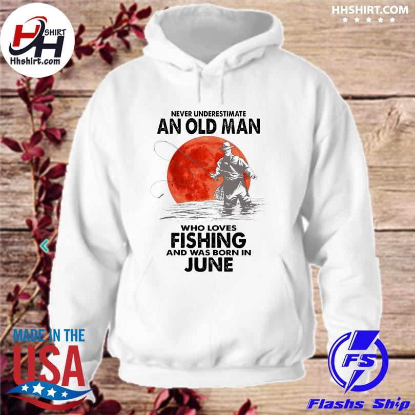 Never underestimate an old man who loves fishing and was born in June s hoodie