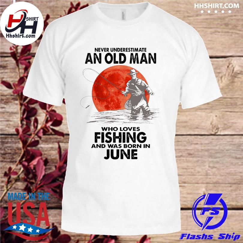 Never underestimate an old man who loves fishing and was born in June shirt