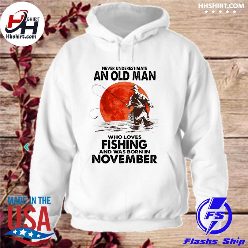 Never underestimate an old man who loves fishing and was born in November s hoodie