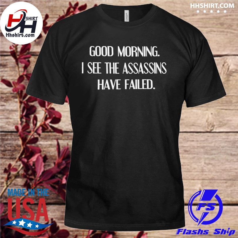 Official Good morning I see the assassins have failed shirt