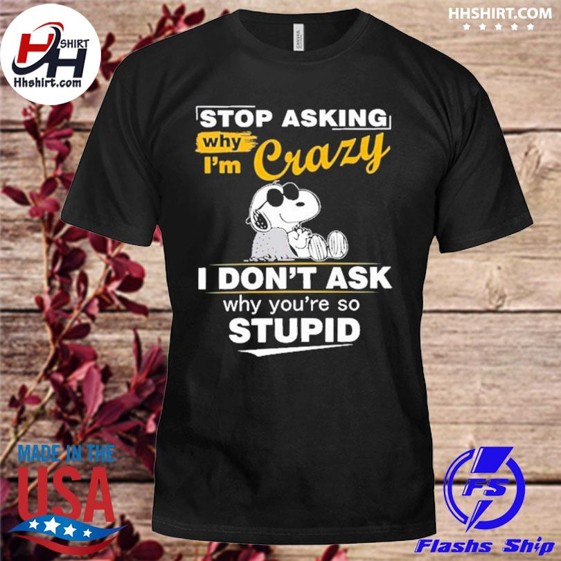 Official Snoopy stop asking why I'm crazy I don't ask why you're so stupid shirt