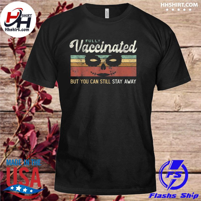 I'm vaccinated vax fully but you can still stay away vintage shirt