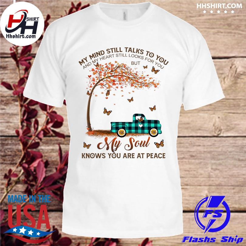 My mind still talks to you and my heart still looks for you but my soul knows you are at peace shirt