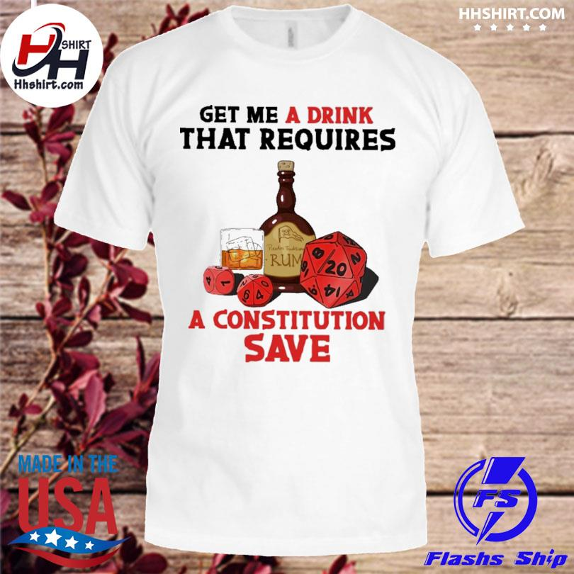 Rum And D&d Get Me A Drink That Requires A Constitution Save Shirt