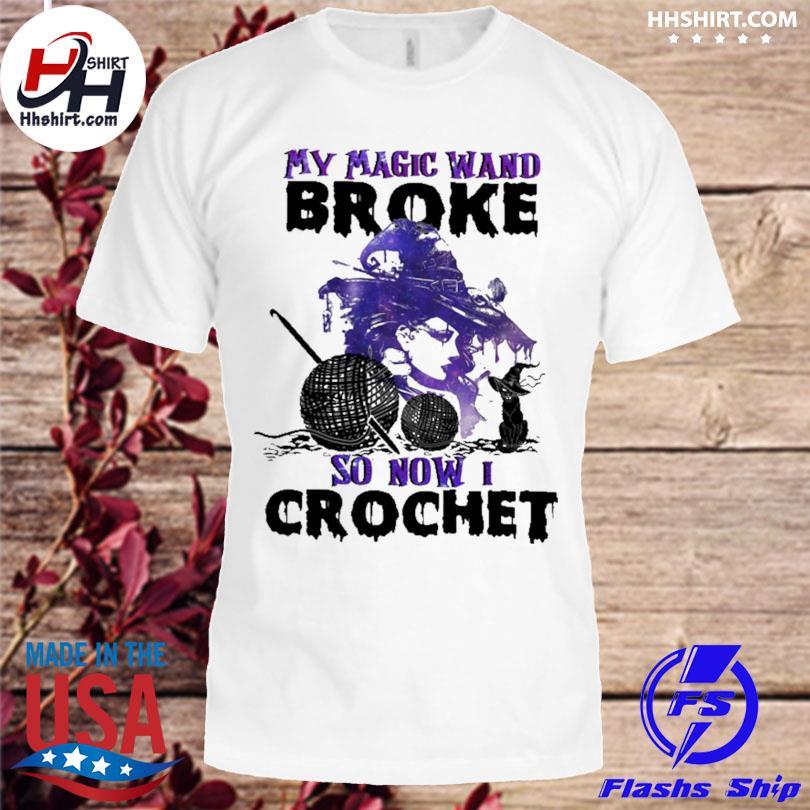 Witch My Magic Wand Broke So Now I Crochet Halloween Shirt