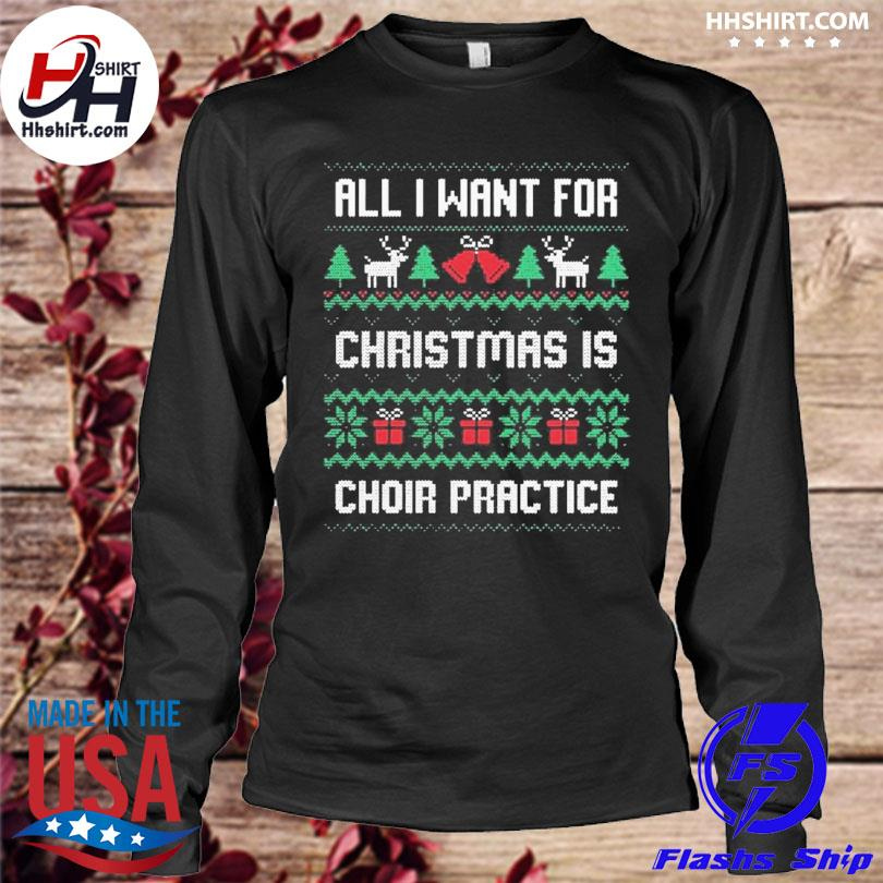 All I want for christmas is choir practice ugly Christmas sweater longleeve
