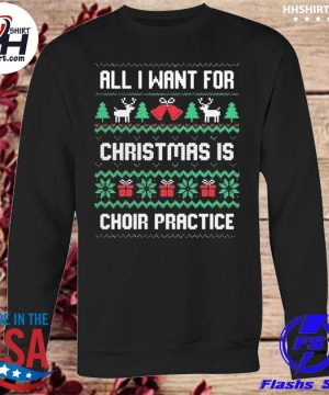 All I want for christmas is choir practice ugly Christmas sweater sweatshirt