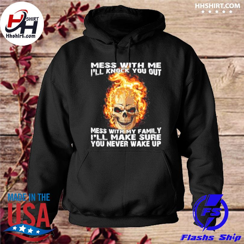 Mess with me I'll knock you out mess with my family I'll make sure you never wake up s hoodie