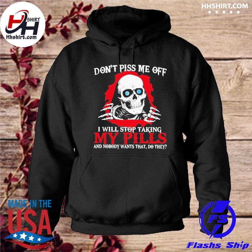 Skeleton don't piss me off I will stop taking my pills and nobody wants that do they s hoodie