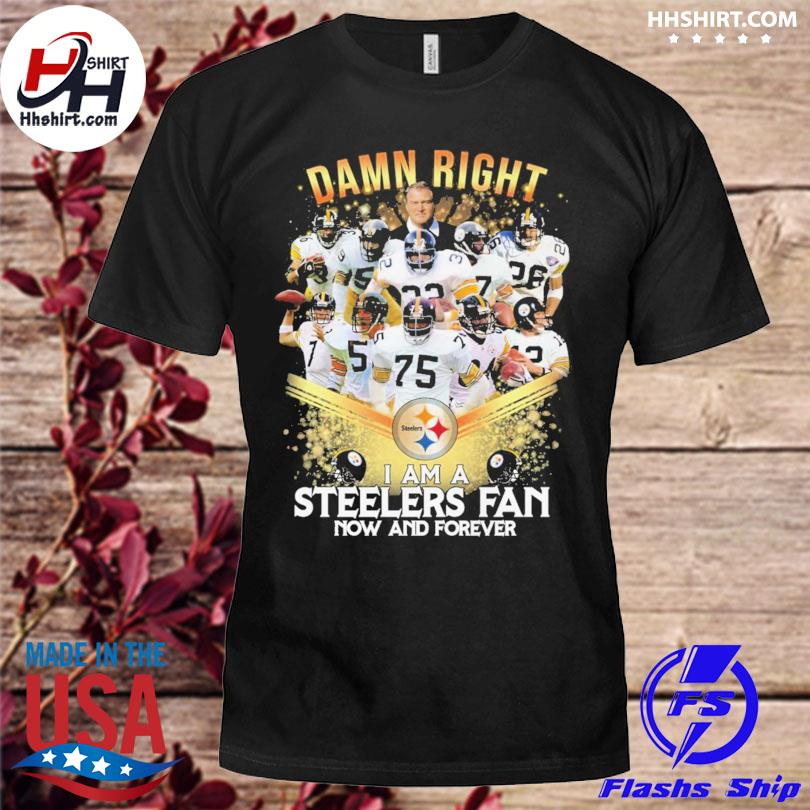Damn right I ama a Pittsburgh Steelers fan now and forever shirt
