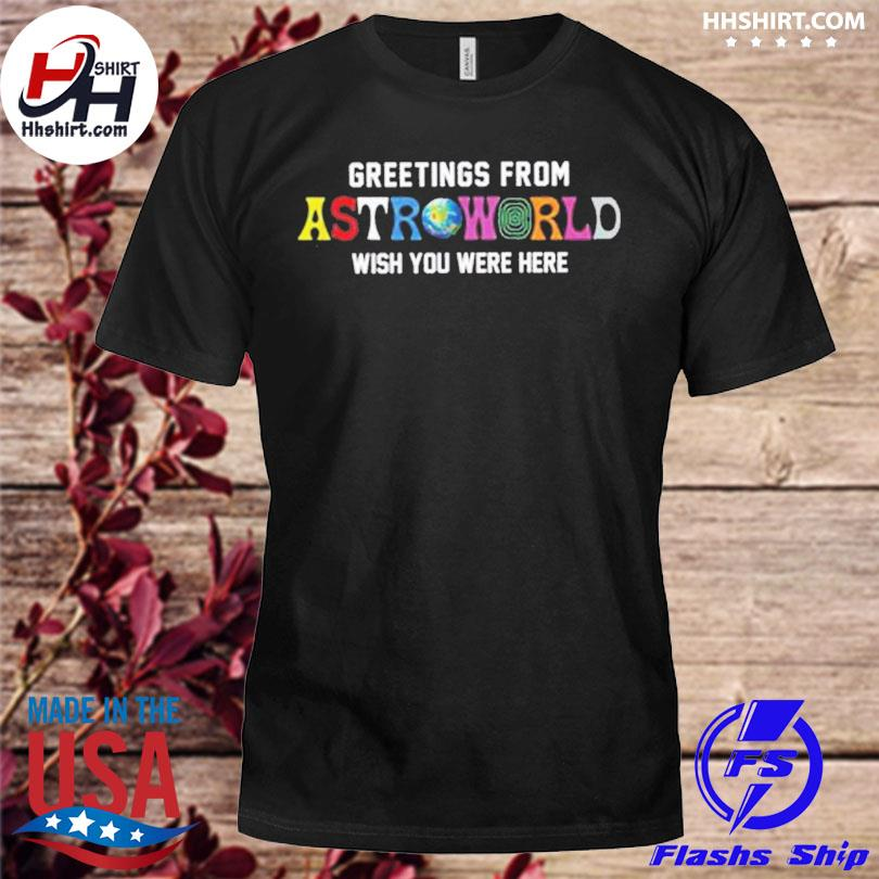 Greetings from astroworld wish you were here shirt