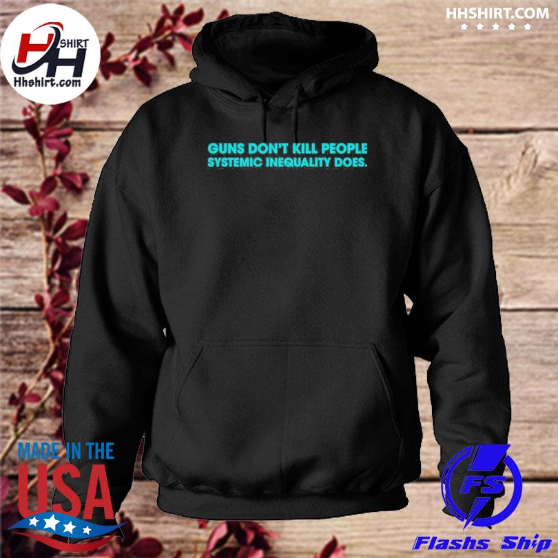 Guns don't kill people systemic inequality does s hoodie