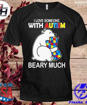 Bear I love someone with Autism beary much shirt