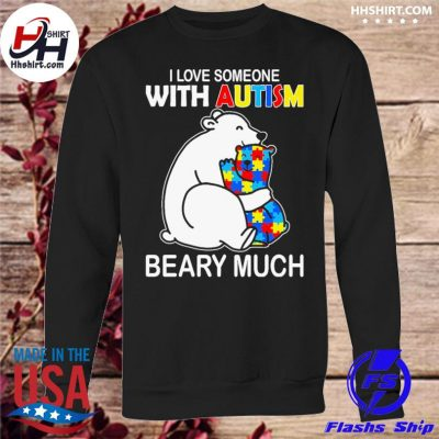 Bear I love someone with Autism beary much s sweatshirt