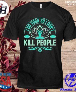 I do Yoga so I don't kill people shirt
