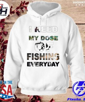 I need my Dose of Fishing everyday s hoodie