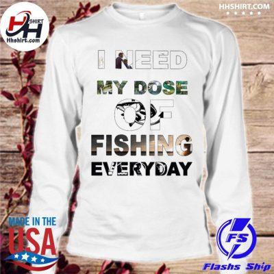 I need my Dose of Fishing everyday s longsleeve