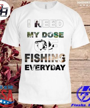 I need my Dose of Fishing everyday shirt