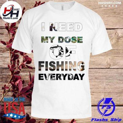 I need my Dose of Fishing everyday shirt