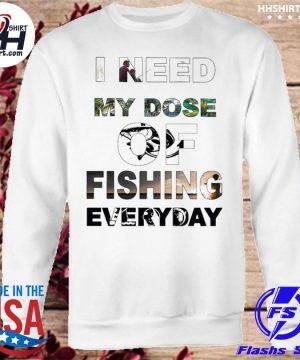 I need my Dose of Fishing everyday s sweatshirt