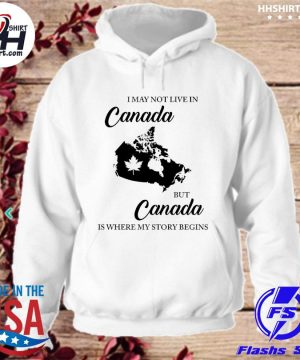 Official I may not live in Canada but Canada is where my story begins s hoodie