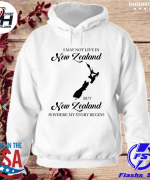 Official I may not live in New Zealand but New Zealand is where my story begins s hoodie