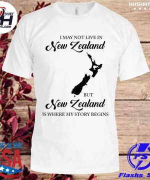 Official I may not live in New Zealand but New Zealand is where my story begins shirt
