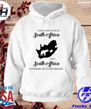 Official I may not live in south africa but south africa is where my story begins s hoodie