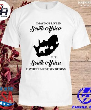 Official I may not live in south africa but south africa is where my story begins shirt