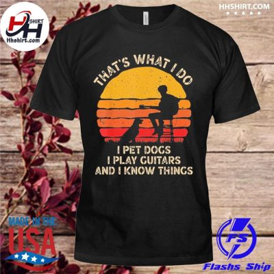 That's what I do I pet dogs I play guitars and I know things vintage shirt