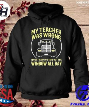 Truck My teacher was wrong I do get paid to stare out the window all day s hoodie