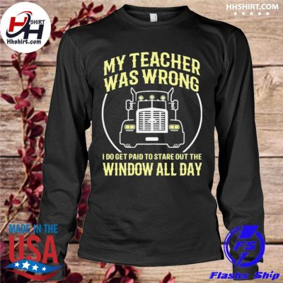 Truck My teacher was wrong I do get paid to stare out the window all day s longleeve