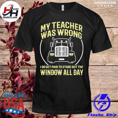 Truck My teacher was wrong I do get paid to stare out the window all day shirt
