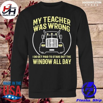 Truck My teacher was wrong I do get paid to stare out the window all day s sweatshirt