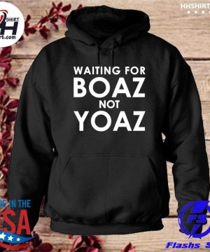 Waiting for boaz not yoaz s hoodie