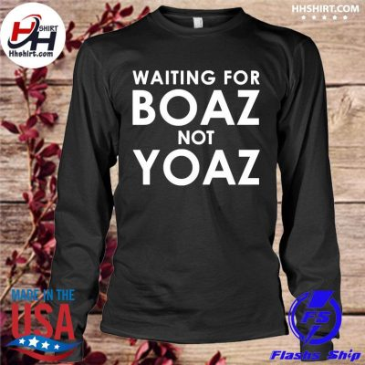 Waiting for boaz not yoaz s longleeve