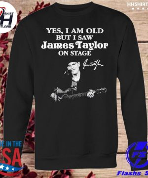 Yes I am old but I saw James Taylor on stage signature s sweatshirt