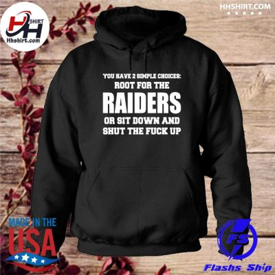 You have a simple choices root for the Raiders or sit down and shut the fuck up s hoodie