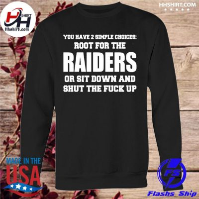 You have a simple choices root for the Raiders or sit down and shut the fuck up s sweatshirt