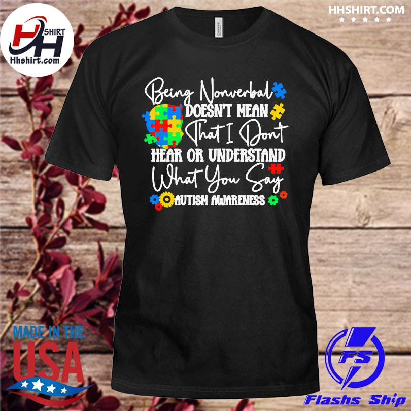 Being nonverbal doesn't mean that I don't hear or understand what you say autism awareness shirt